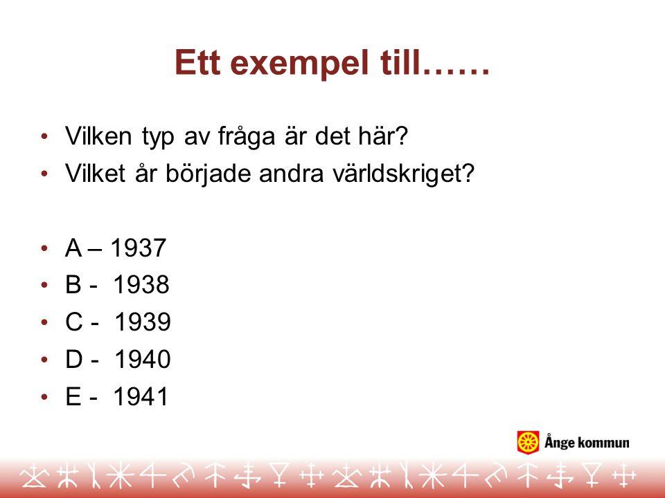 Ett exempel till…… • Vilken typ av fråga är det här? • Vilket år började andra världskriget? • A – 1937 • B - 1938 • C - 1939 • D - 1940 • E - 1941
