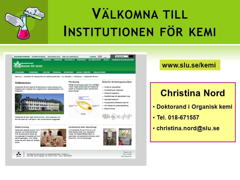 V ÄLKOMNA TILL I NSTITUTIONEN FÖR KEMI www.slu.se/kemi Christina Nord • Doktorand i Organisk kemi • Tel.