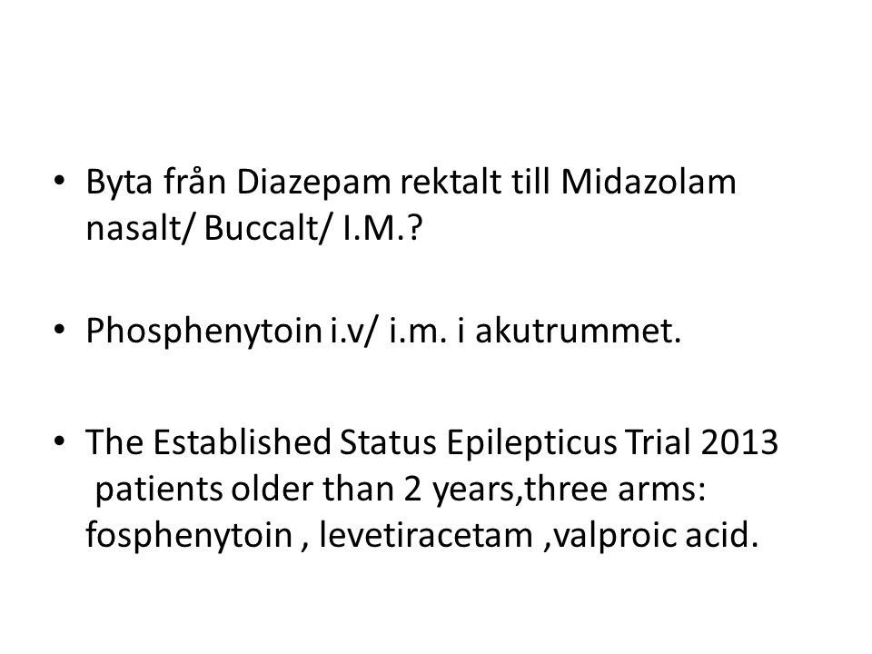 • Byta från Diazepam rektalt till Midazolam nasalt/ Buccalt/ I.M.? • Phosphenytoin i.v/ i.m. i akutrummet. • The Established Status Epilepticus Trial