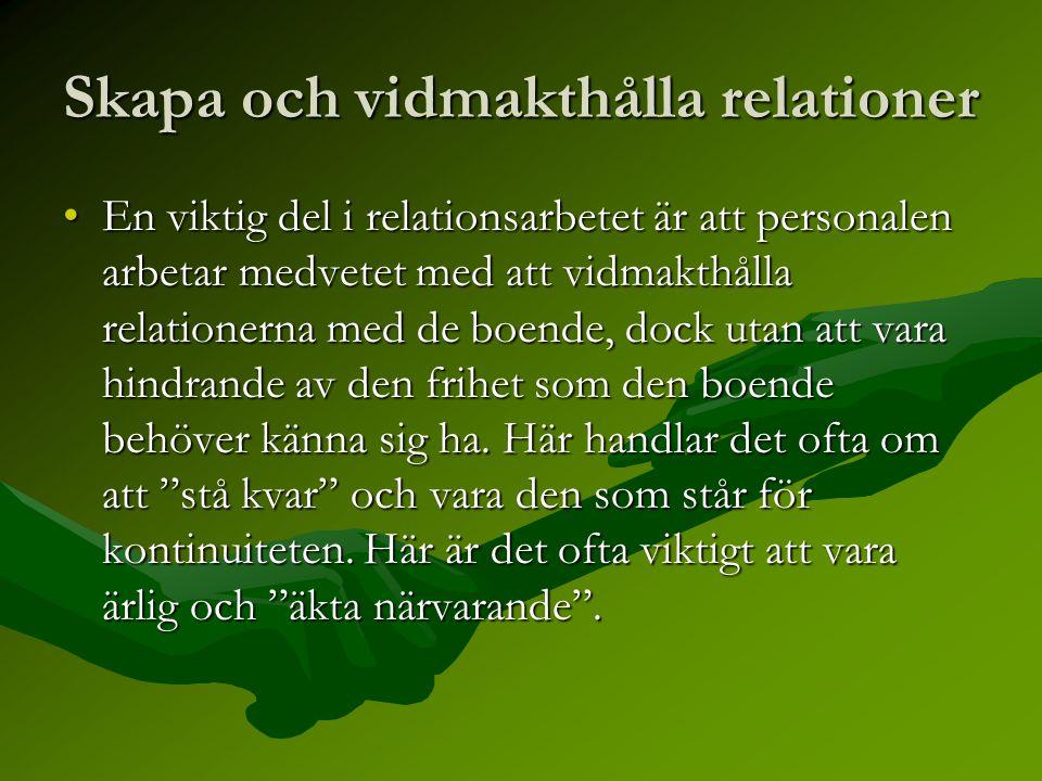 Skapa och vidmakthålla relationer •En viktig del i relationsarbetet är att personalen arbetar medvetet med att vidmakthålla relationerna med de boende