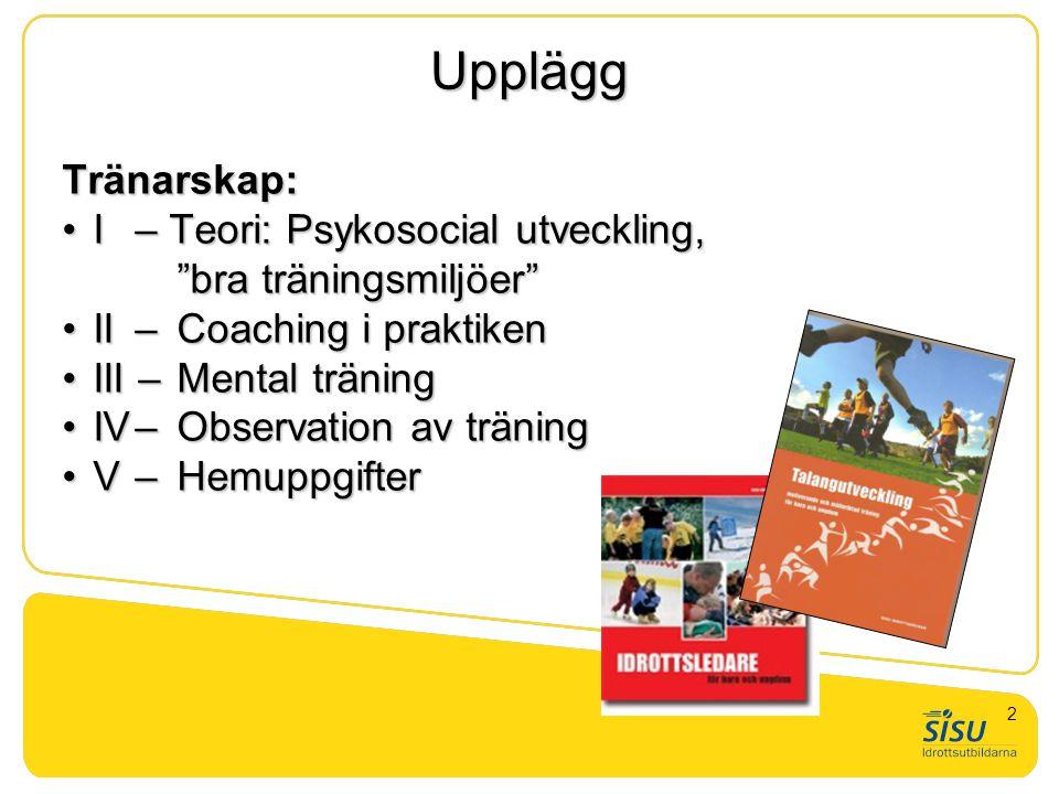 """Upplägg Tränarskap: •I – Teori: Psykosocial utveckling, """"bra träningsmiljöer"""" •II – Coaching i praktiken •III – Mental träning •IV– Observation av trä"""