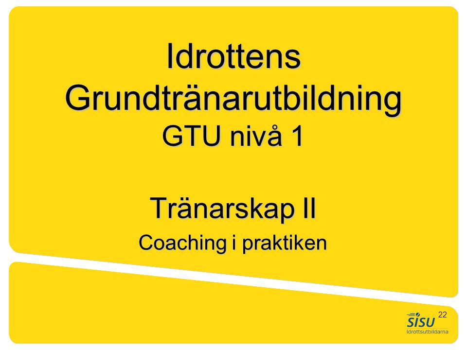 Idrottens Grundtränarutbildning GTU nivå 1 Tränarskap II Coaching i praktiken 22