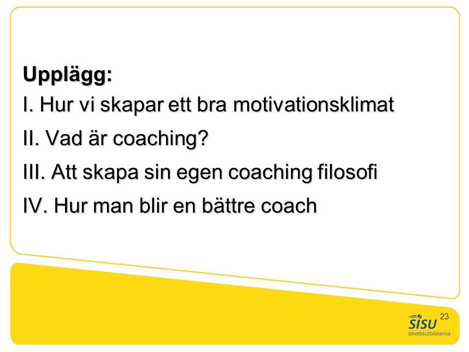 Upplägg: I. Hur vi skapar ett bra motivationsklimat II. Vad är coaching? III. Att skapa sin egen coaching filosofi IV. Hur man blir en bättre coach 23