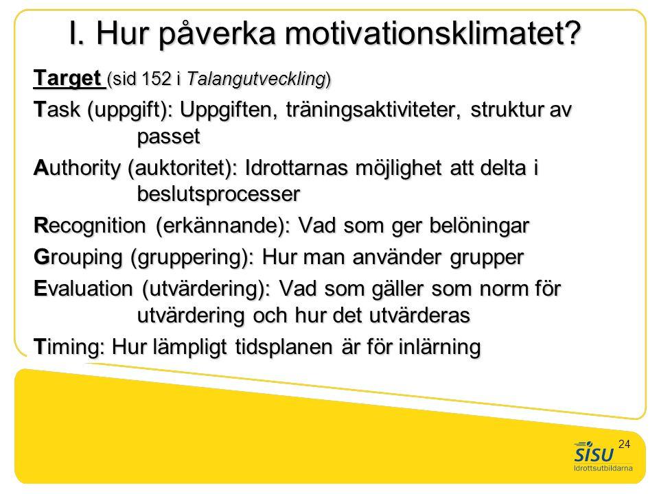 I. Hur påverka motivationsklimatet? Target (sid 152 i Talangutveckling) Task (uppgift): Uppgiften, träningsaktiviteter, struktur av passet Authority (