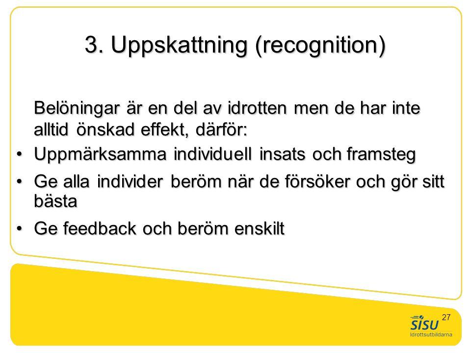 3. Uppskattning (recognition) Belöningar är en del av idrotten men de har inte alltid önskad effekt, därför: •Uppmärksamma individuell insats och fram