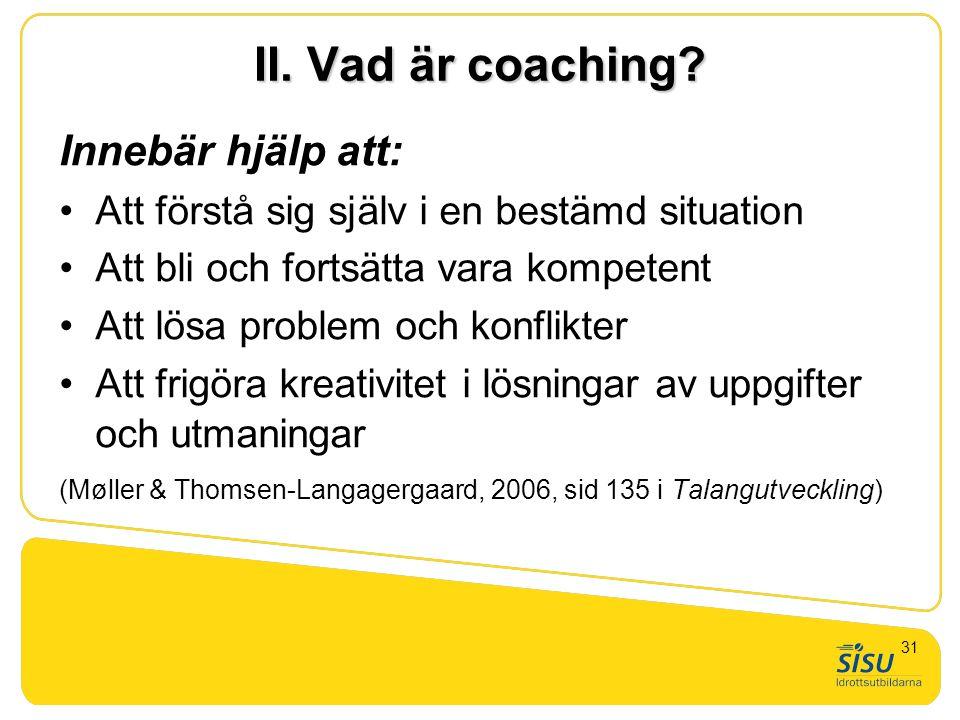 II. Vad är coaching? Innebär hjälp att: •Att förstå sig själv i en bestämd situation •Att bli och fortsätta vara kompetent •Att lösa problem och konfl
