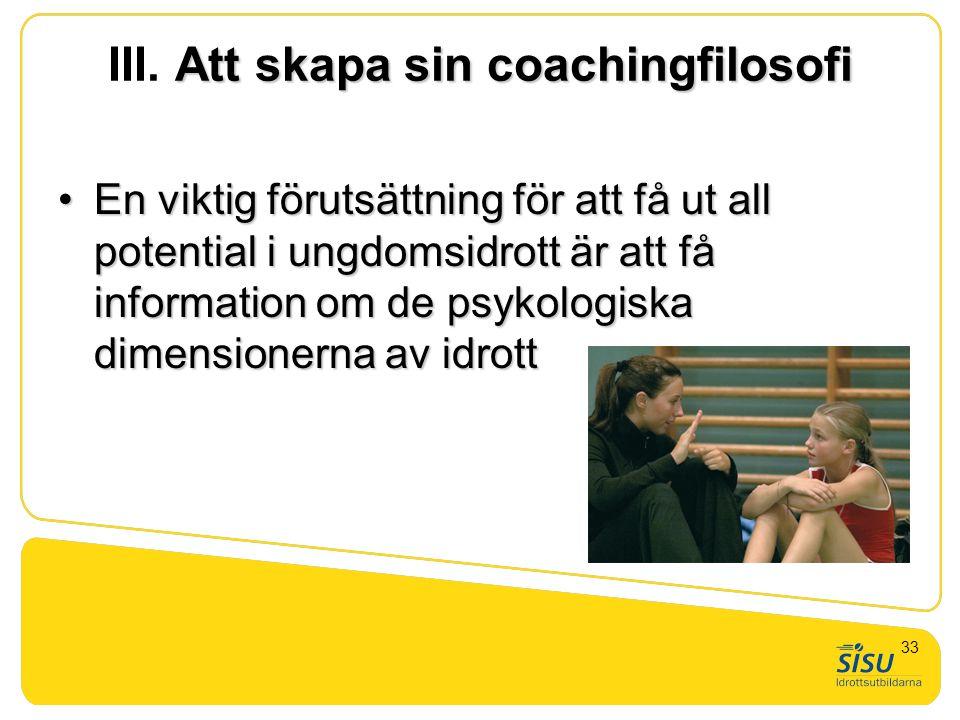 Att skapa sin coachingfilosofi III. Att skapa sin coachingfilosofi •En viktig förutsättning för att få ut all potential i ungdomsidrott är att få info