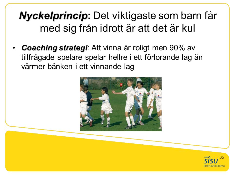 Nyckelprincip Nyckelprincip: Det viktigaste som barn får med sig från idrott är att det är kul •Coaching strategi •Coaching strategi: Att vinna är rol