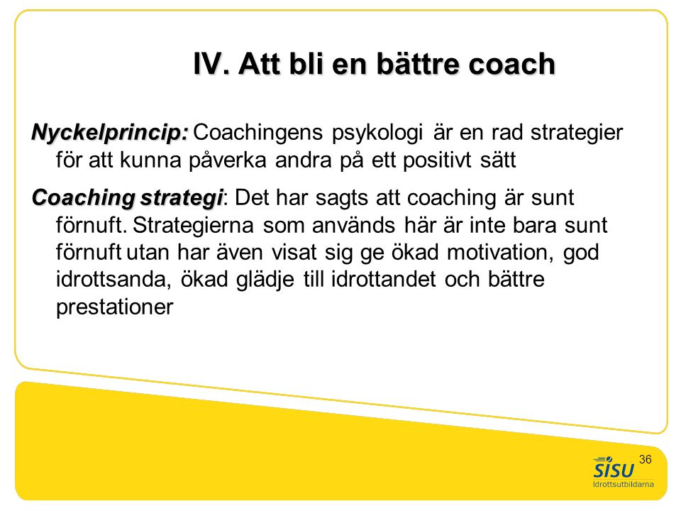 IV. Att bli en bättre coach Nyckelprincip: Nyckelprincip: Coachingens psykologi är en rad strategier för att kunna påverka andra på ett positivt sätt