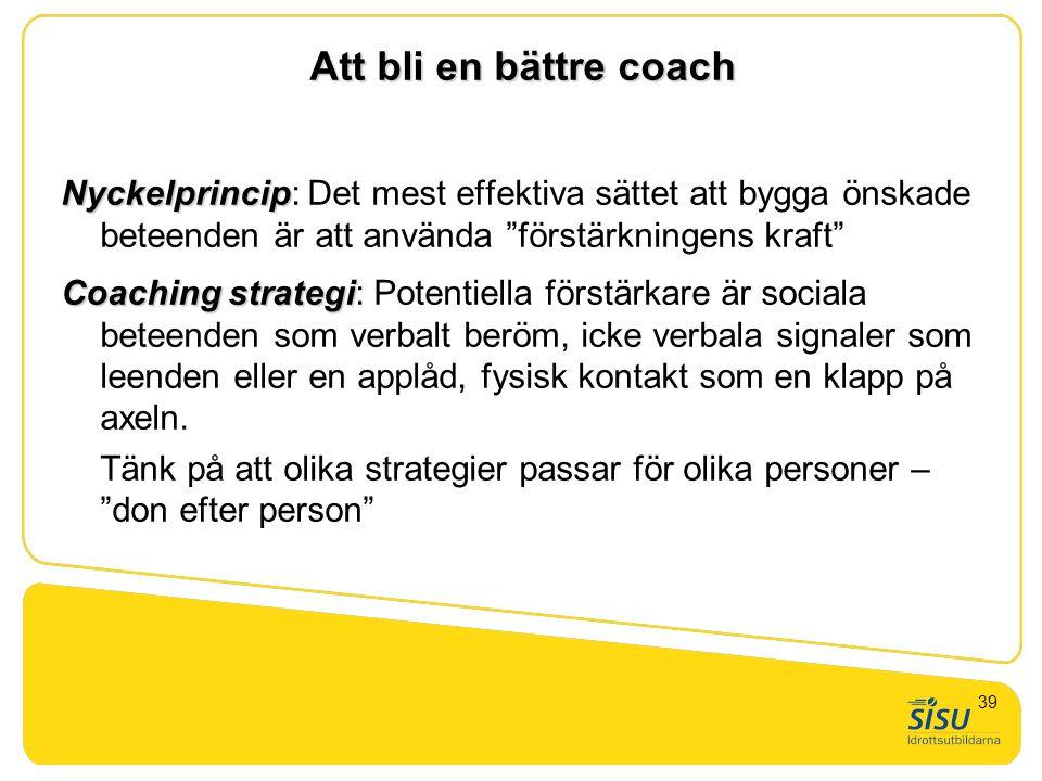 """Att bli en bättre coach Nyckelprincip Nyckelprincip: Det mest effektiva sättet att bygga önskade beteenden är att använda """"förstärkningens kraft"""" Coac"""