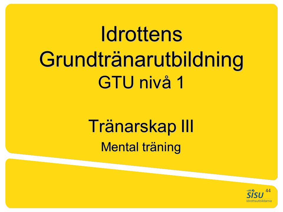 Idrottens Grundtränarutbildning GTU nivå 1 Tränarskap III Mental träning 44