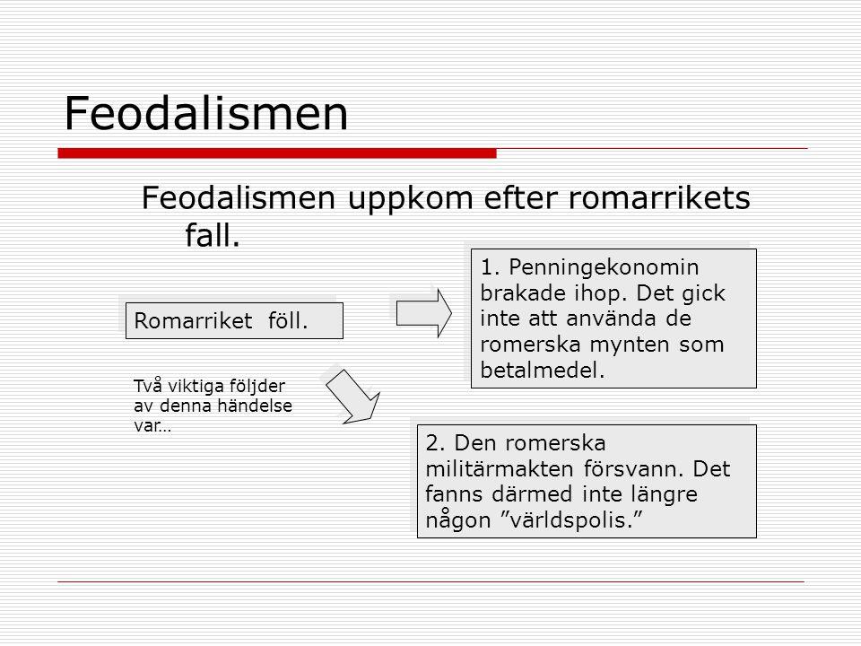 Feodalismen Feodalismen uppkom efter romarrikets fall. Romarriket föll. Två viktiga följder av denna händelse var… 1. Penningekonomin brakade ihop. De