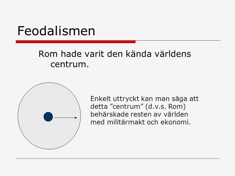 """Feodalismen Rom hade varit den kända världens centrum. Enkelt uttryckt kan man säga att detta """"centrum"""" (d.v.s. Rom) behärskade resten av världen med"""