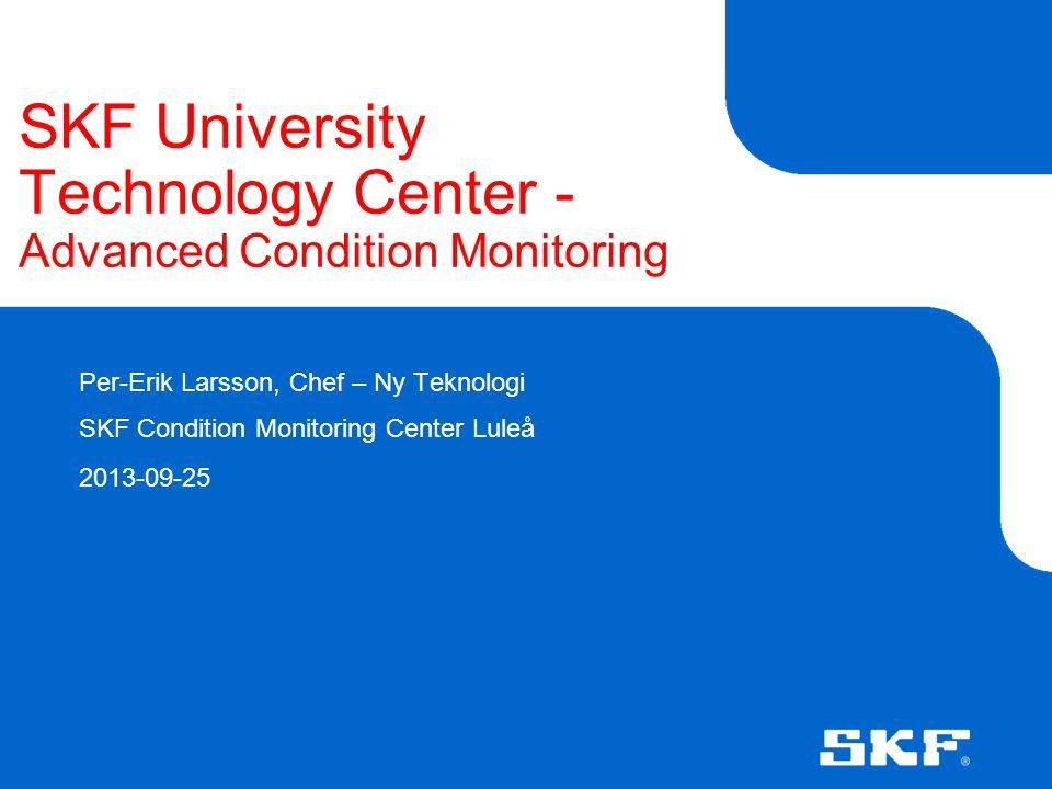 SKF University Technology Center - Advanced Condition Monitoring Per-Erik Larsson, Chef – Ny Teknologi SKF Condition Monitoring Center Luleå 2013-09-2