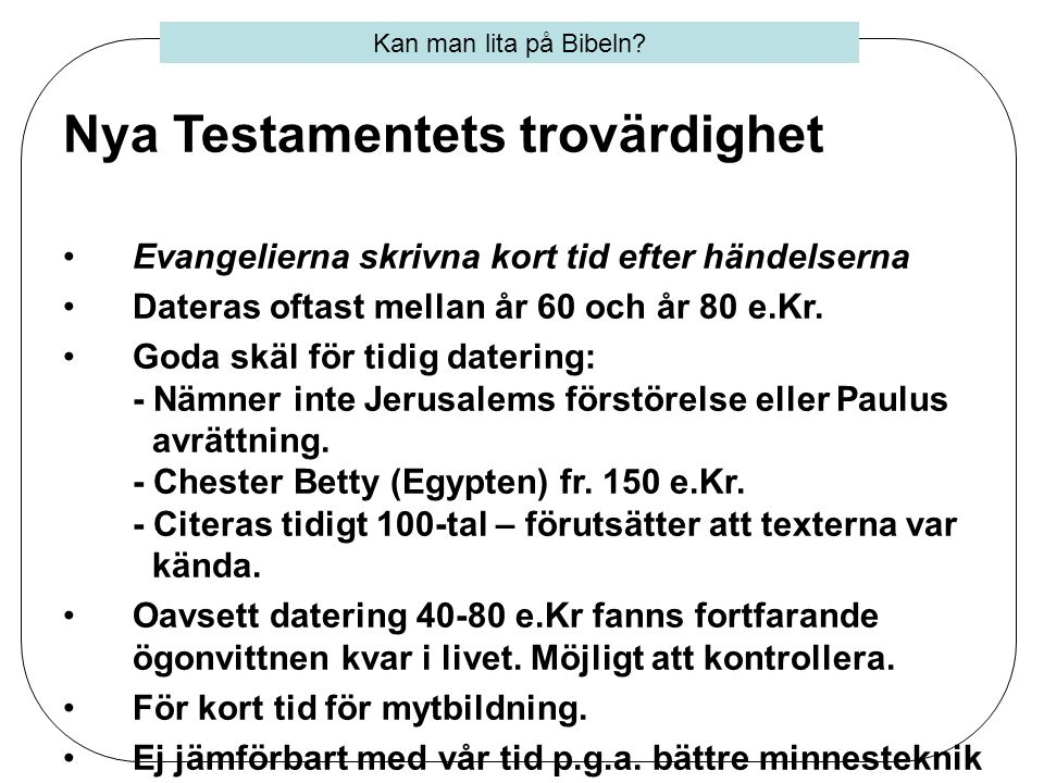 Nya Testamentets trovärdighet •Evangelierna skrivna kort tid efter händelserna •Dateras oftast mellan år 60 och år 80 e.Kr. •Goda skäl för tidig dater