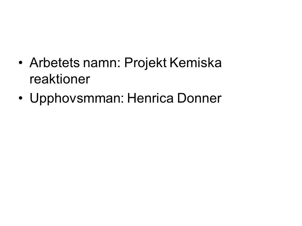 •Arbetets namn: Projekt Kemiska reaktioner •Upphovsmman: Henrica Donner