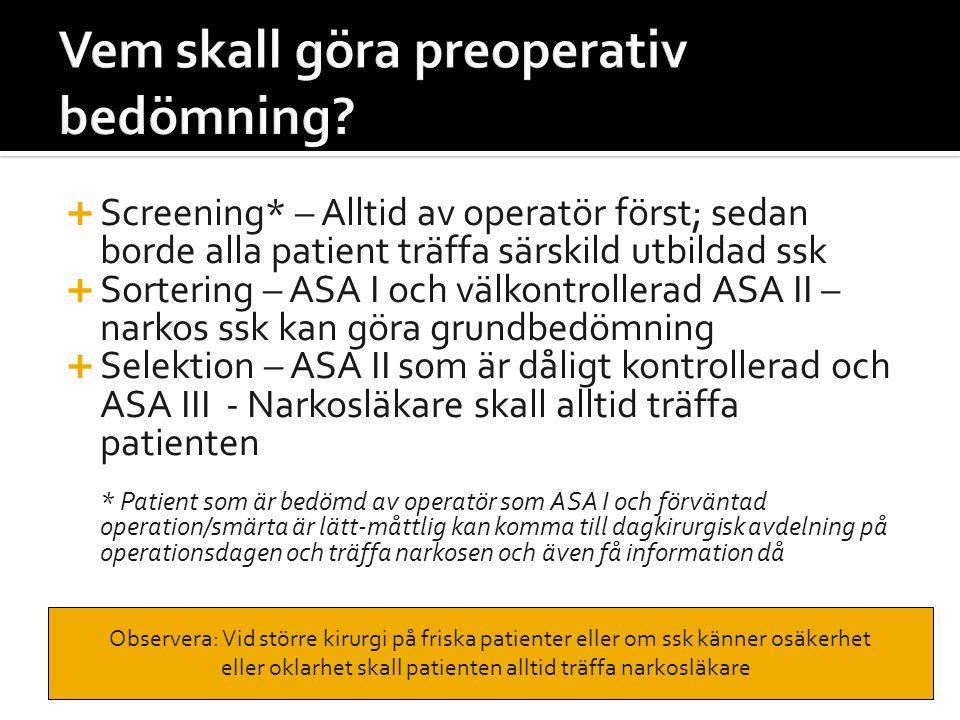  På morgonen (före operation):  ASA I patient som tidigare bedömts av operatör; mindre ingrepp utan förväntade postoperativa komplikationer  ASA II – välkontrollerad (som ovan)  3-7 dagar före kirurgi (beror på rutin på sjukhuset):  ASA II – dåligt kontrollerad, eller ASA III  Patient som behöver särskilt råd om narkos/bedövning  Svår förväntad smärta eller kräver särskild utrustning/behandling ASA III patient kan opereras dagkirurgisk om: Välkontrollerad grundsjukdom och minor kirurgi ASA III patient kan opereras dagkirurgisk om: Välkontrollerad grundsjukdom och minor kirurgi
