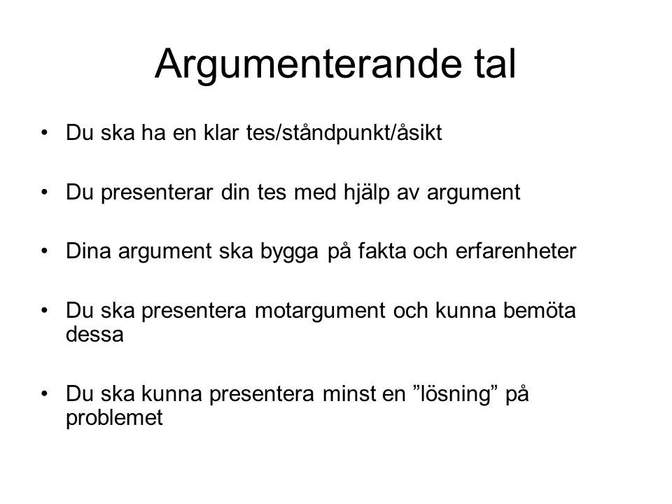 Argumenterande tal •Du ska ha en klar tes/ståndpunkt/åsikt •Du presenterar din tes med hjälp av argument •Dina argument ska bygga på fakta och erfaren