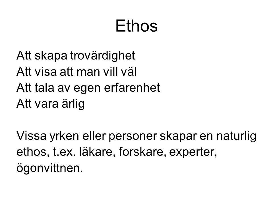 Ethos Att skapa trovärdighet Att visa att man vill väl Att tala av egen erfarenhet Att vara ärlig Vissa yrken eller personer skapar en naturlig ethos, t.ex.