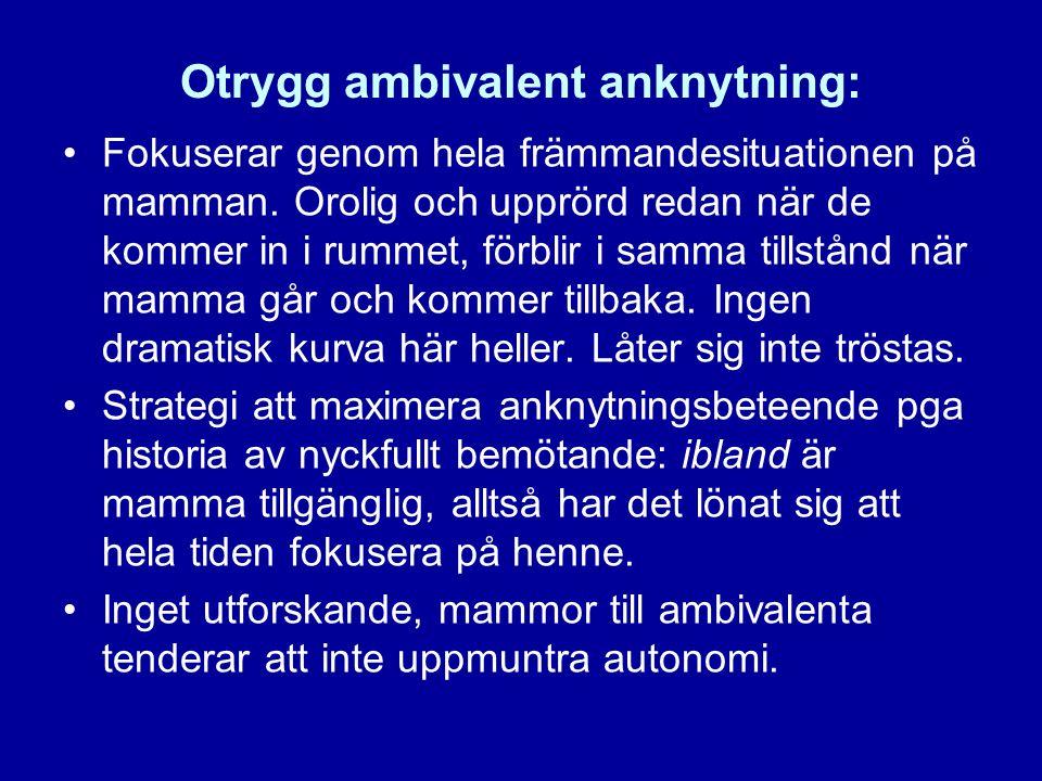 Otrygg ambivalent anknytning: •Fokuserar genom hela främmandesituationen på mamman. Orolig och upprörd redan när de kommer in i rummet, förblir i samm