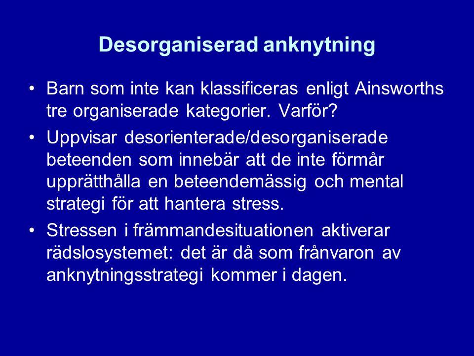 Desorganiserad anknytning •Barn som inte kan klassificeras enligt Ainsworths tre organiserade kategorier. Varför? •Uppvisar desorienterade/desorganise