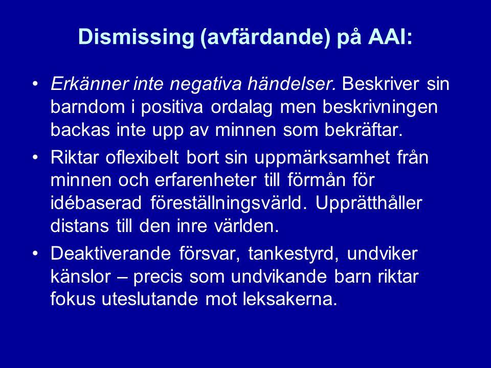 Dismissing (avfärdande) på AAI: •Erkänner inte negativa händelser. Beskriver sin barndom i positiva ordalag men beskrivningen backas inte upp av minne