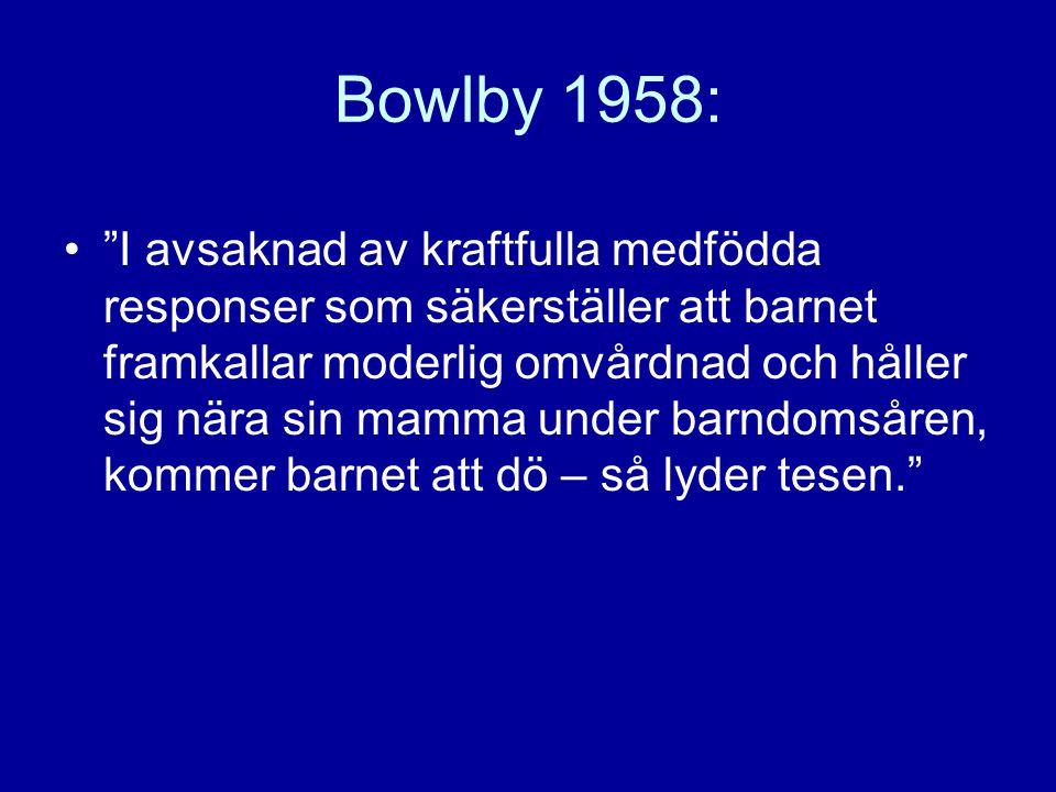 """Bowlby 1958: •""""I avsaknad av kraftfulla medfödda responser som säkerställer att barnet framkallar moderlig omvårdnad och håller sig nära sin mamma und"""