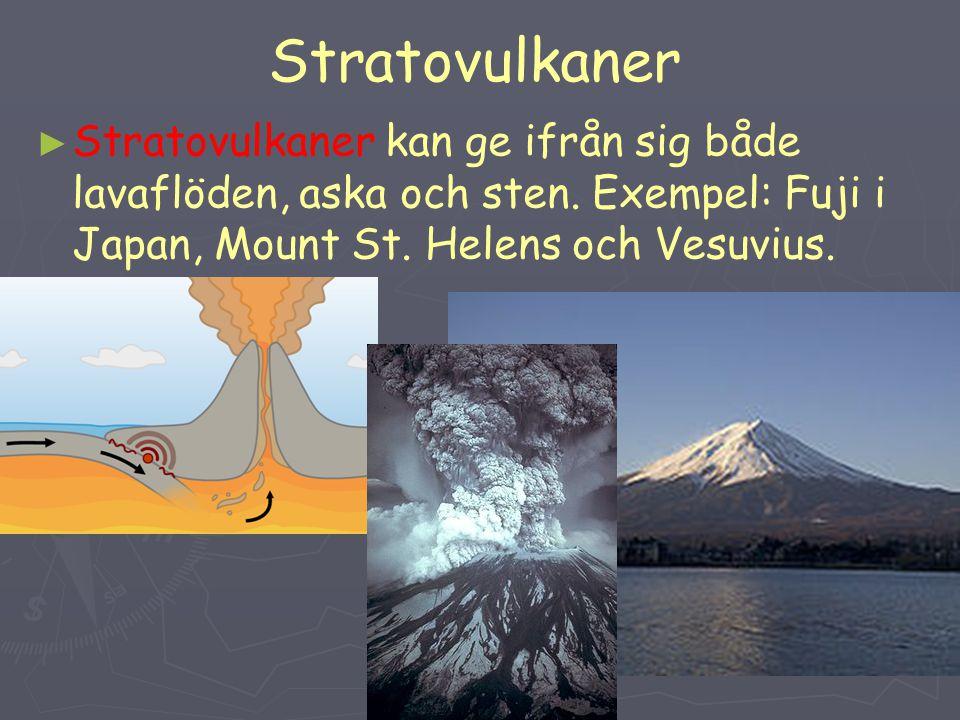 Stratovulkaner ► ► Stratovulkaner kan ge ifrån sig både lavaflöden, aska och sten. Exempel: Fuji i Japan, Mount St. Helens och Vesuvius.