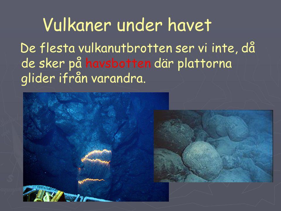 Vulkaner under havet De flesta vulkanutbrotten ser vi inte, då de sker på havsbotten där plattorna glider ifrån varandra.