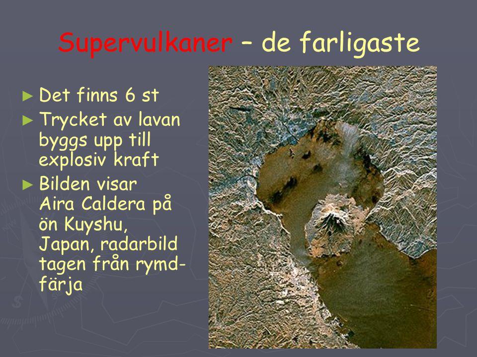 Supervulkaner – de farligaste ► ► Det finns 6 st ► ► Trycket av lavan byggs upp till explosiv kraft ► ► Bilden visar Aira Caldera på ön Kuyshu, Japan,