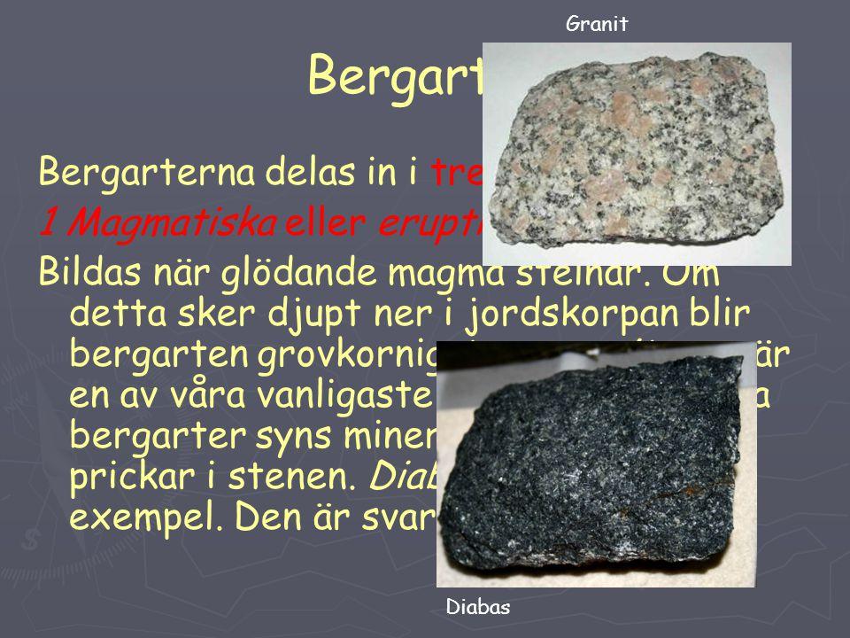 Bergarter Bergarterna delas in i tre grupper: 1 Magmatiska eller eruptiva bergarter: Bildas när glödande magma stelnar. Om detta sker djupt ner i jord
