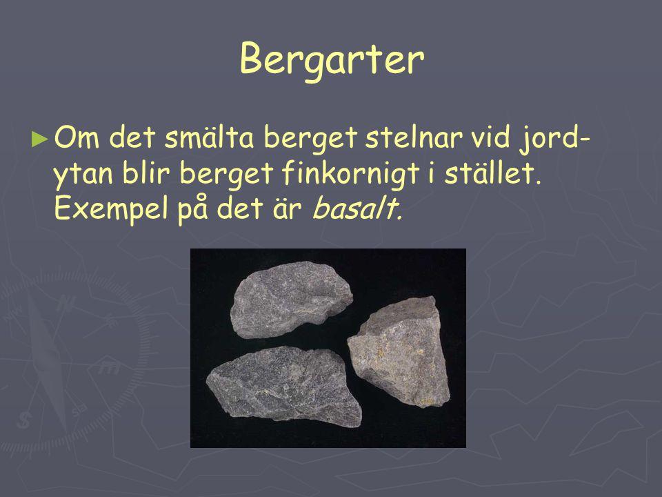 Bergarter ► ► Om det smälta berget stelnar vid jord- ytan blir berget finkornigt i stället. Exempel på det är basalt.
