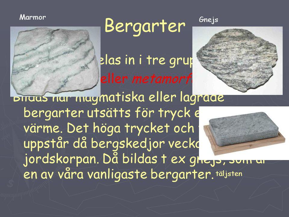 Bergarter Bergarterna delas in i tre grupper: 3 Omvandlade eller metamorfa bergarter: Bildas när magmatiska eller lagrade bergarter utsätts för tryck