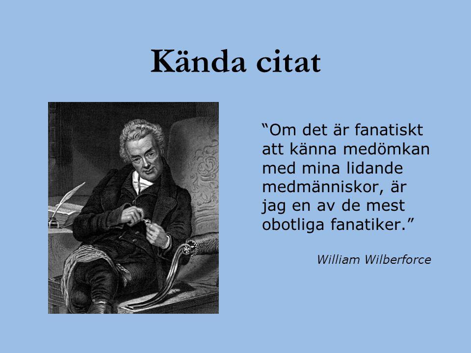"""Kända citat """"Om det är fanatiskt att känna medömkan med mina lidande medmänniskor, är jag en av de mest obotliga fanatiker."""" William Wilberforce"""