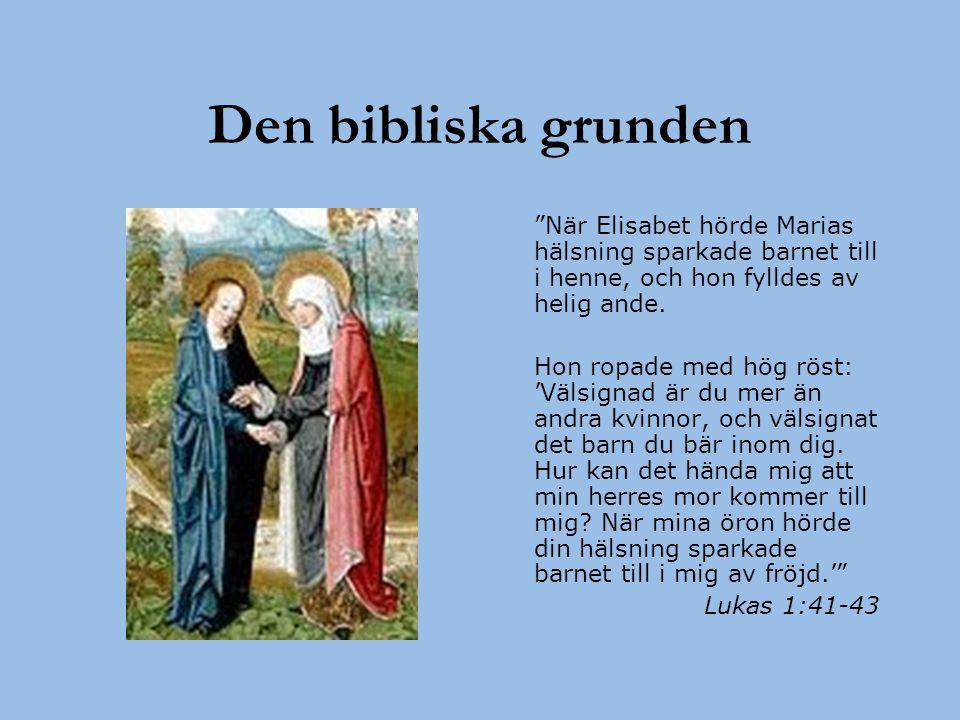 """Den bibliska grunden """"När Elisabet hörde Marias hälsning sparkade barnet till i henne, och hon fylldes av helig ande. Hon ropade med hög röst: 'Välsig"""