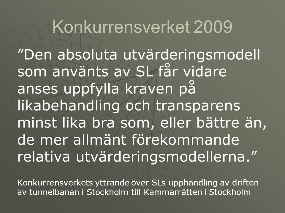 Konkurrensverket 2009 Den absoluta utvärderingsmodell som använts av SL får vidare anses uppfylla kraven på likabehandling och transparens minst lika bra som, eller bättre än, de mer allmänt förekommande relativa utvärderingsmodellerna. Konkurrensverkets yttrande över SLs upphandling av driften av tunnelbanan i Stockholm till Kammarrätten i Stockholm