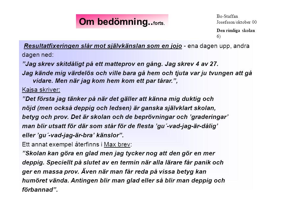 Bo-Staffan Josefsson/oktober 00 Den rimliga skolan 6) Resultatfixeringen slår mot självkänslan som en jojo - ena dagen upp, andra dagen ned: Jag skrev skitdåligt på ett matteprov en gång.