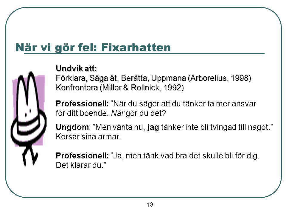 13 När vi gör fel: Fixarhatten Undvik att: Förklara, Säga åt, Berätta, Uppmana (Arborelius, 1998) Konfrontera (Miller & Rollnick, 1992) Professionell: