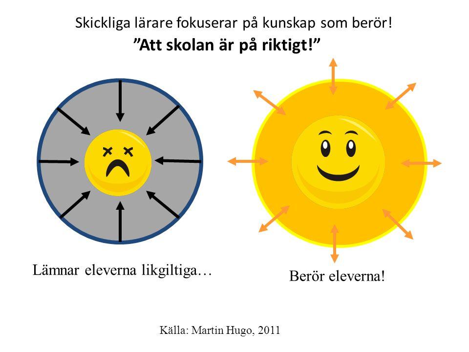 """Skickliga lärare fokuserar på kunskap som berör! Lämnar eleverna likgiltiga… Berör eleverna! Källa: Martin Hugo, 2011 """"Att skolan är på riktigt!"""""""