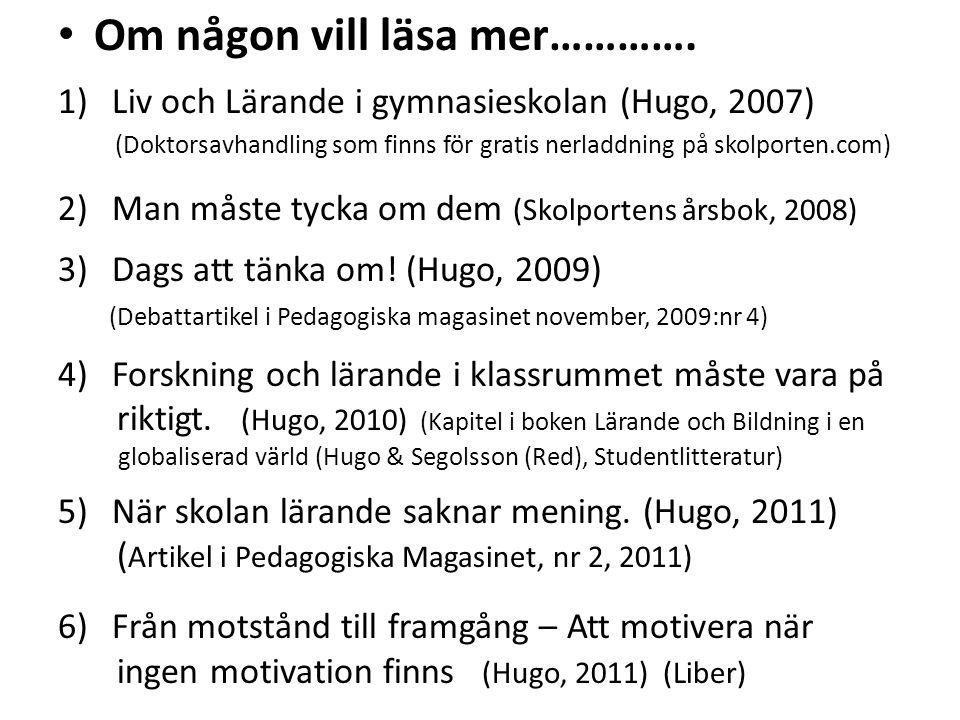 • Om någon vill läsa mer…………. 1)Liv och Lärande i gymnasieskolan (Hugo, 2007) (Doktorsavhandling som finns för gratis nerladdning på skolporten.com) 2