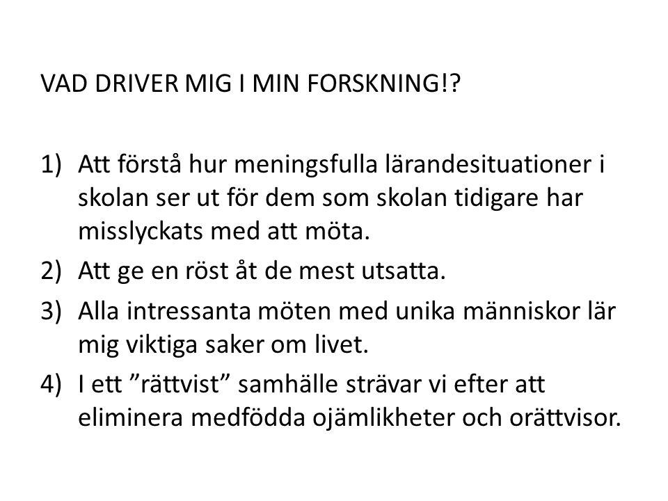 VAD DRIVER MIG I MIN FORSKNING!? 1)Att förstå hur meningsfulla lärandesituationer i skolan ser ut för dem som skolan tidigare har misslyckats med att