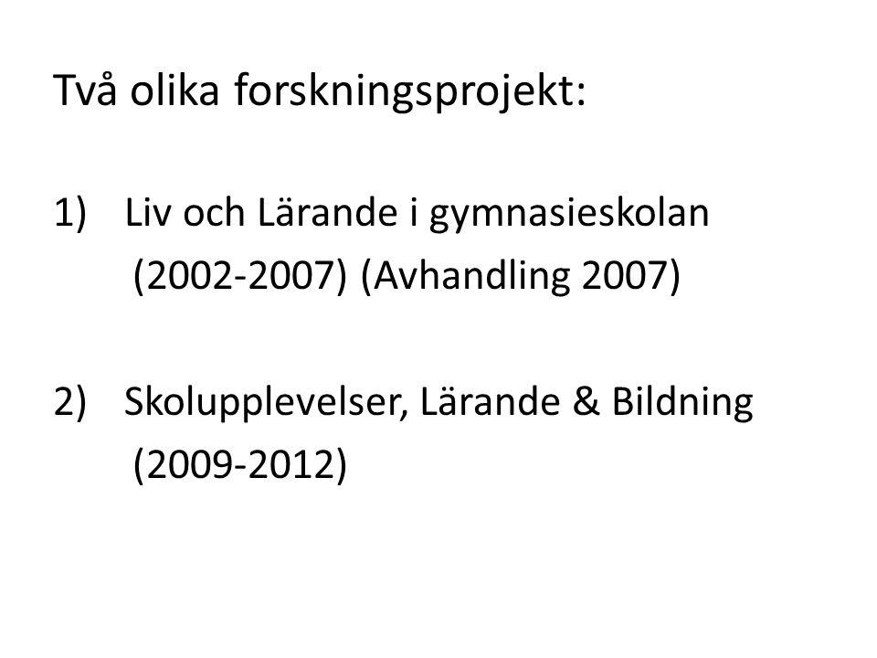 Två olika forskningsprojekt: 1)Liv och Lärande i gymnasieskolan (2002-2007) (Avhandling 2007) 2) Skolupplevelser, Lärande & Bildning (2009-2012)