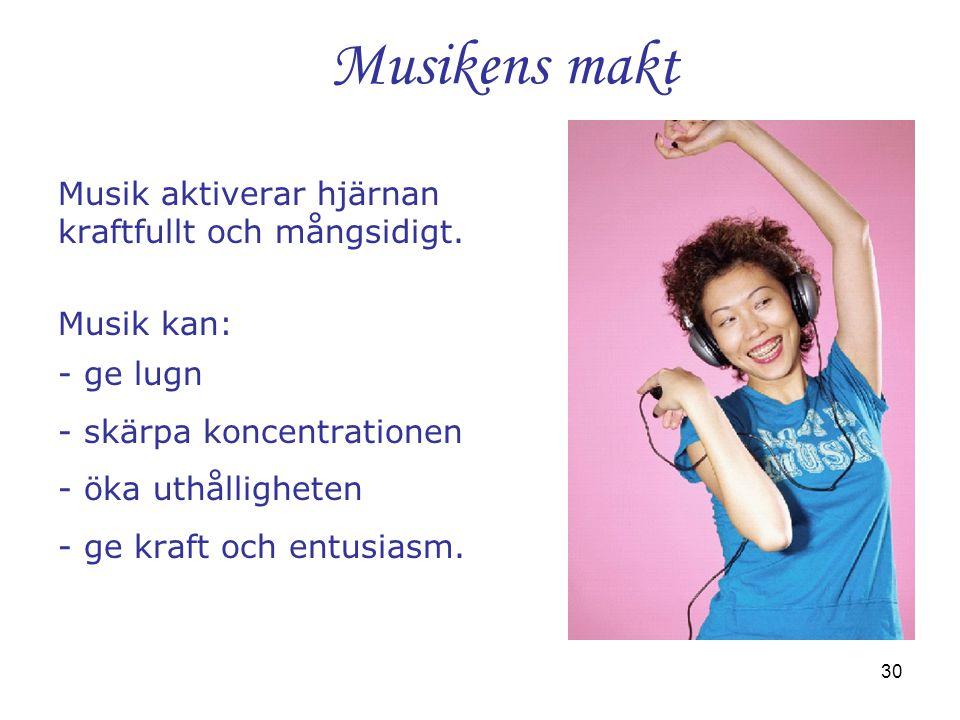 30 Musikens makt Musik aktiverar hjärnan kraftfullt och mångsidigt. Musik kan: - ge lugn - skärpa koncentrationen - öka uthålligheten - ge kraft och e