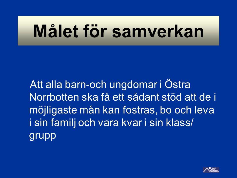 Målet för samverkan Att alla barn-och ungdomar i Östra Norrbotten ska få ett sådant stöd att de i möjligaste mån kan fostras, bo och leva i sin familj