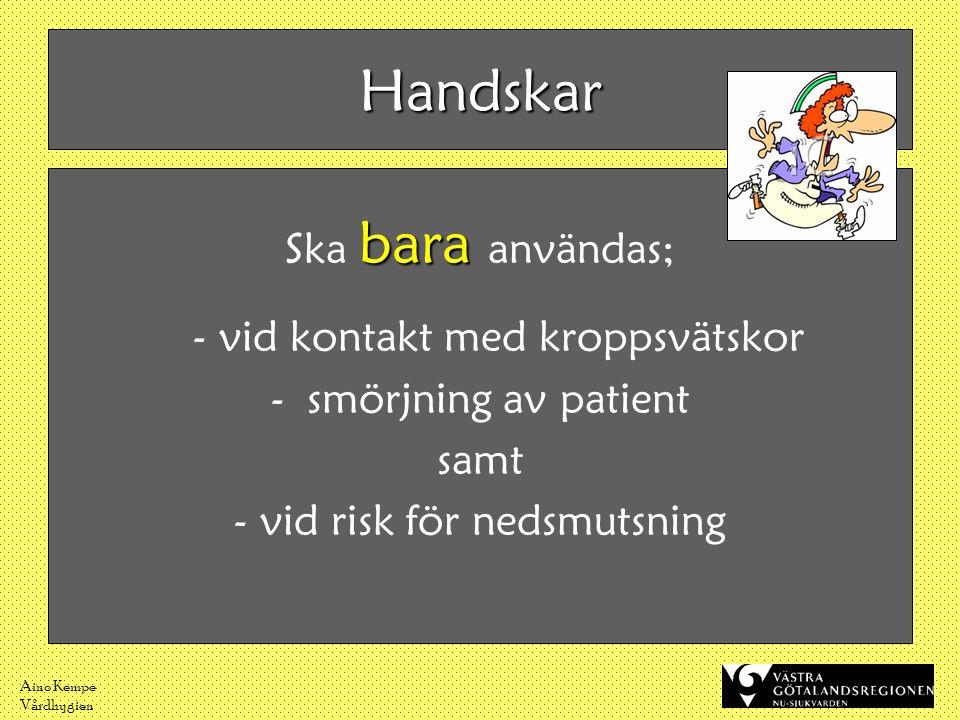 Aino Kempe Vårdhygien Handskar bara Ska bara användas; - vid kontakt med kroppsvätskor -smörjning av patient samt - vid risk för nedsmutsning