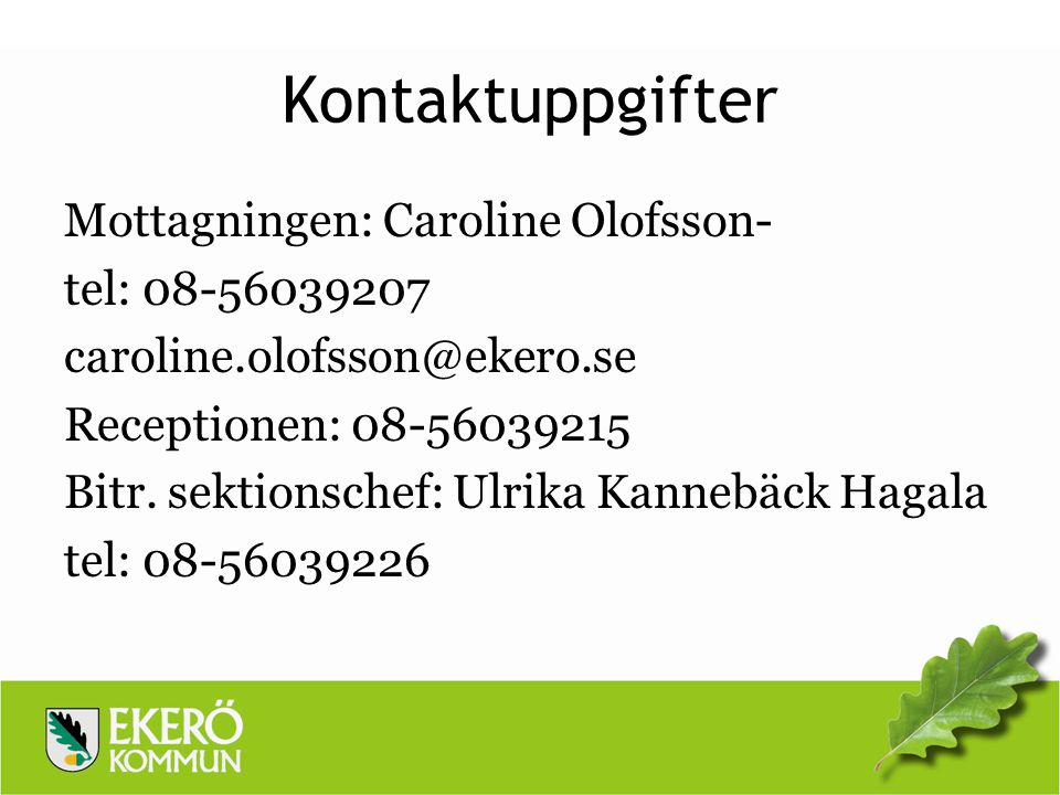 Kontaktuppgifter Mottagningen: Caroline Olofsson- tel: 08-56039207 caroline.olofsson@ekero.se Receptionen: 08-56039215 Bitr. sektionschef: Ulrika Kann