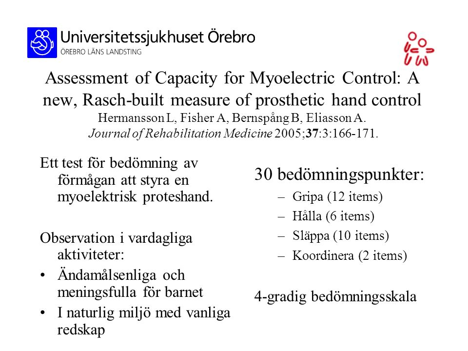 Assessment of Capacity for Myoelectric Control: A new, Rasch-built measure of prosthetic hand control Hermansson L, Fisher A, Bernspång B, Eliasson A.