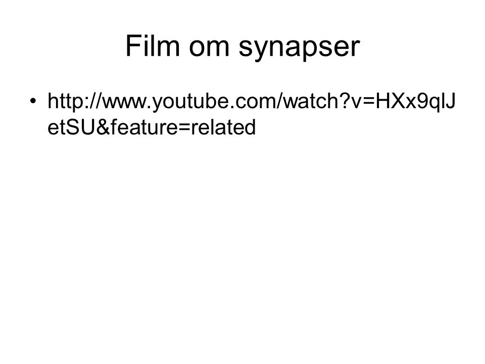 Film om synapser •http://www.youtube.com/watch?v=HXx9qlJ etSU&feature=related