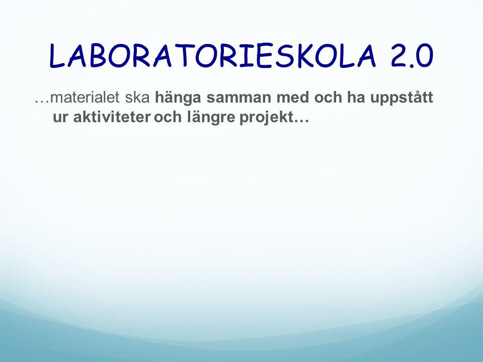 LABORATORIESKOLA 2.0 …materialet ska hänga samman med och ha uppstått ur aktiviteter och längre projekt…