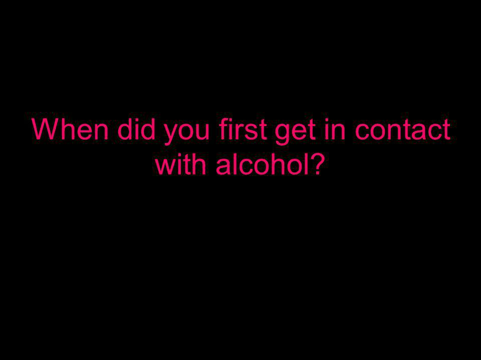 When did you first get in contact with alcohol